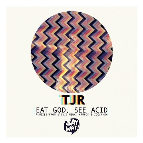 TJR - Eat God, See Acid [Say Wat? Records]