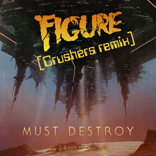 Figure - Must Destroy (Crushers remix) [**FREE DL**]