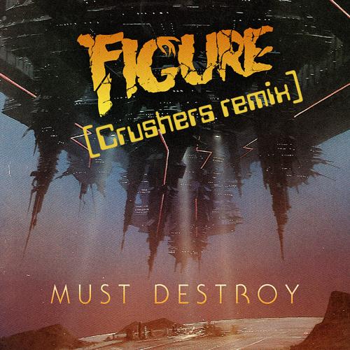 Figure - Must Destroy (Crushers remix) [**FREE DL**]