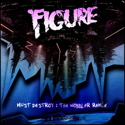 FIGURE - Must Destroy - The Wobbler remix - FREE DOWNLOAD IN WAV !!!!