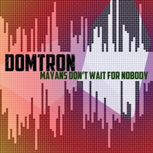 DOMTRON - Mayans Don't Wait For Nobody - Glades