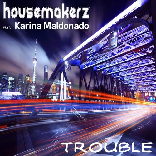Housemakerz Ft. Karina Maldonado - Trouble (Original Mix)
