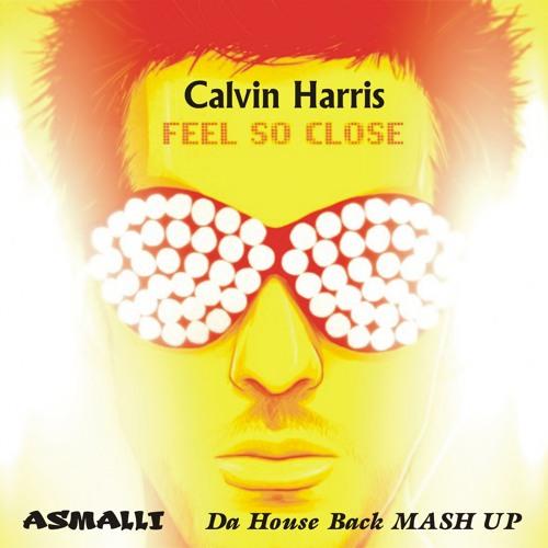 Calvin Harris - Feel So Close ( ASMALLI  Da House Back MASH UP)