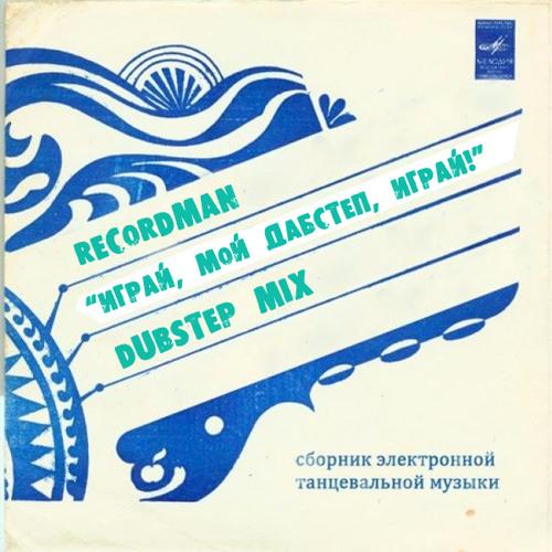 """Recordman-DUBSTEP MIX-""""ИГРАЙ, МОЙ ДАБСТЕП, ИГРАЙ!"""""""