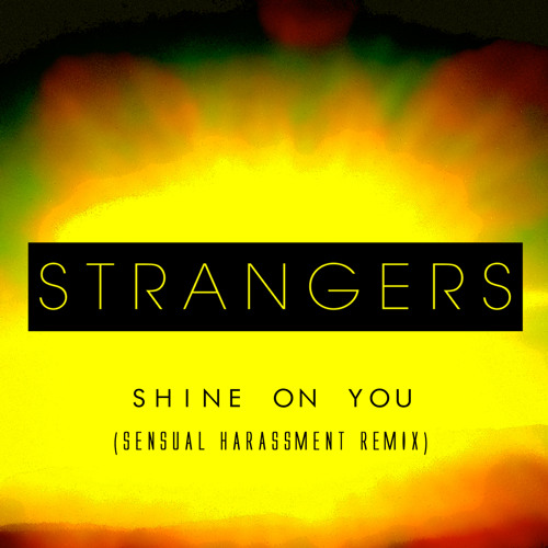 "Strangers - ""Shine On You"" (Sensual Harassment Remix)"