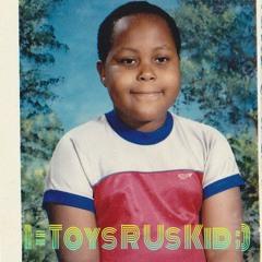 K-the-i    - I = Toys R Us Kid 4 Ever ;)