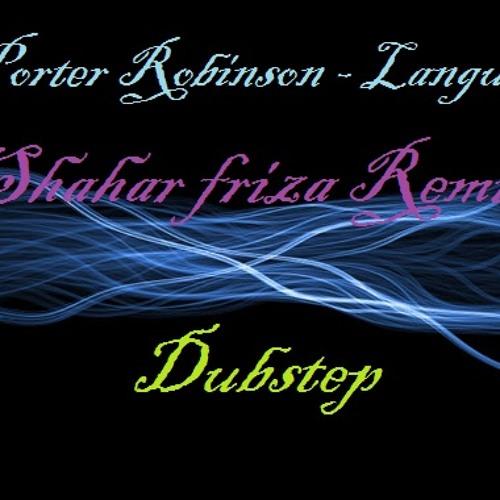 Porter Robinson - Language (Shahar Friza Dubstep Remix)