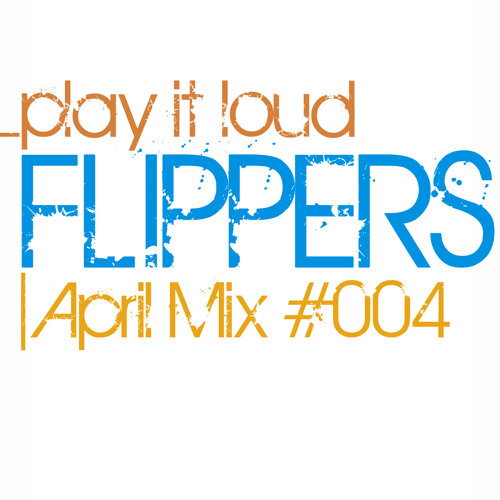 "Flippers ""Play It Loud"" April Mix #004"