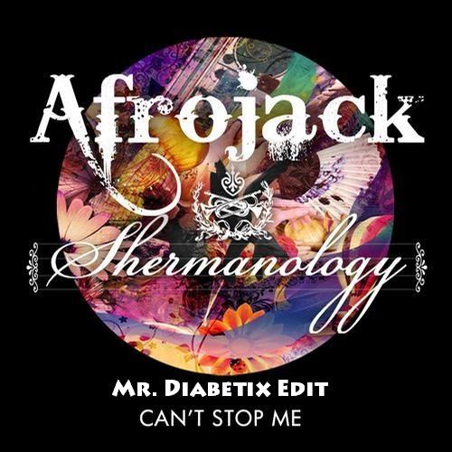 Can't Stop Me (Mr. Diabetix Edit) - Afrojack ft. Shermanology
