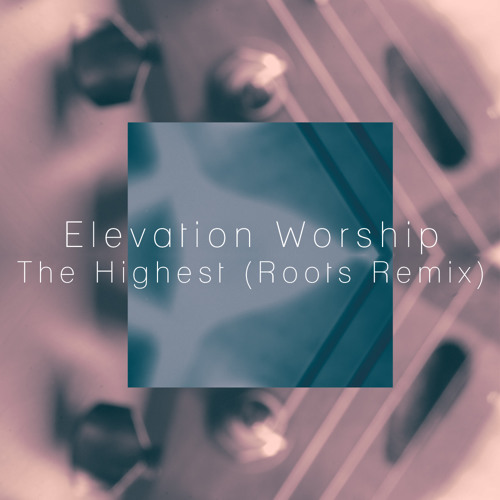 Elevation Worship - The Highest (Roots Remix)