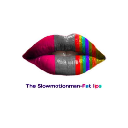 The SlowMotionMan-Fat lips