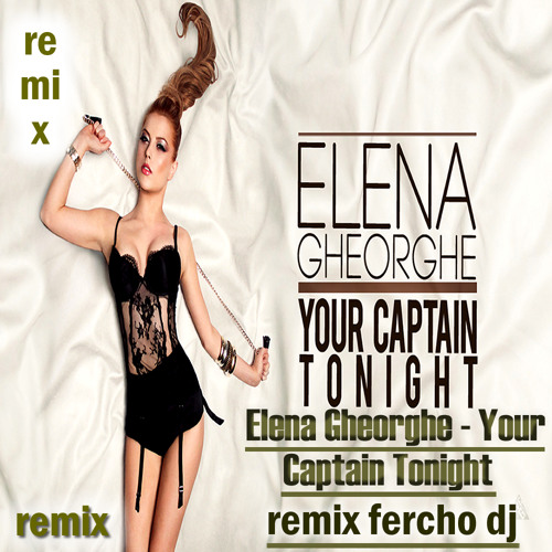 Elena Gheorghe - Your Captain Tonight  (remix fercho dj )