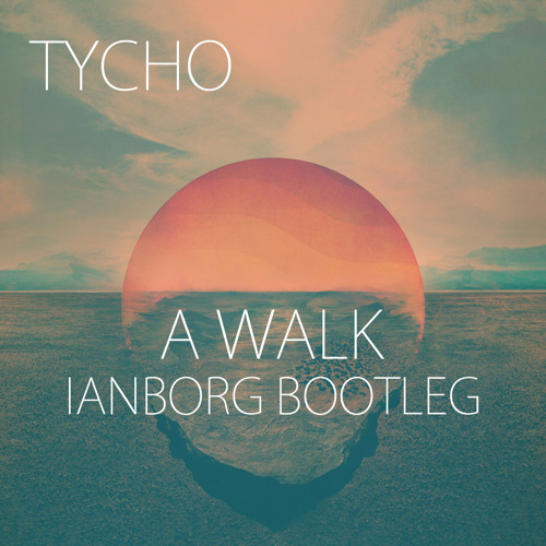 Tycho - A Walk (Ianborg Bootleg)