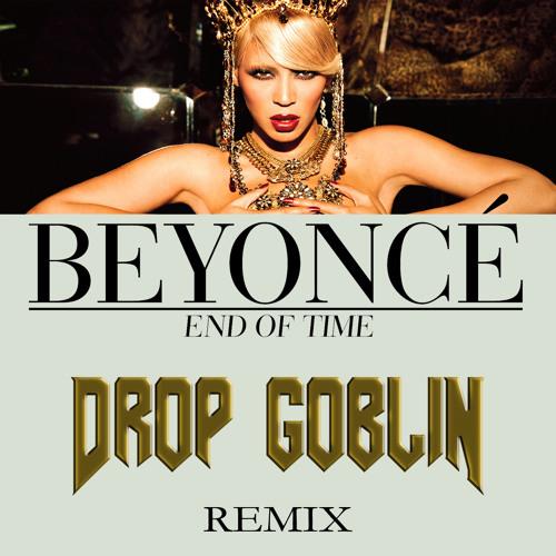 Beyoncé - End of Time (Drop Goblin Remix) *FREE DOWNLOAD* DropGoblin.com