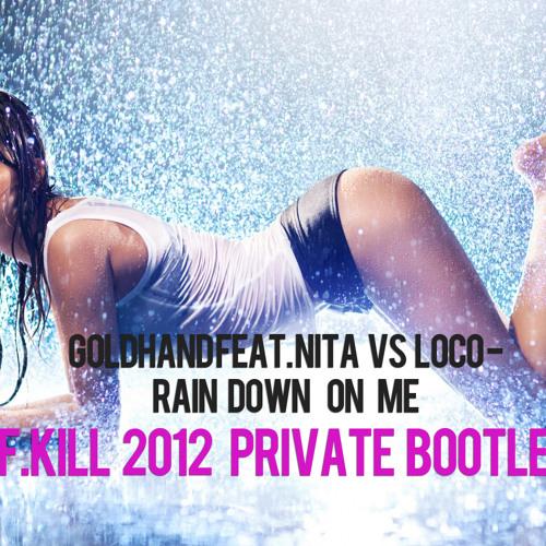 Goldhand feat. Nita vs Steam Loco - Rain Down On Me  (F.KILL 2012 Private Bootleg)