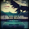 †HAT WAS †HEN †HIS IS NOW - DELOREAN DEATHWISH