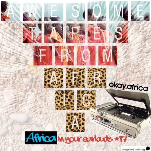AFRICA IN YOUR EARBUDS #17: AWESOME TAPES FROM AFRICA
