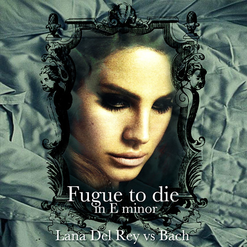 Fugue To Die in E minor (Bach VS Lana Del Rey - Mashup Remix)