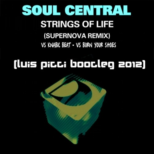 Soul Central vs Knabic Beat - Strings Of Life vs Burn Your Shoes Supernova rmx  (Luis Pitti Bootleg 2012)