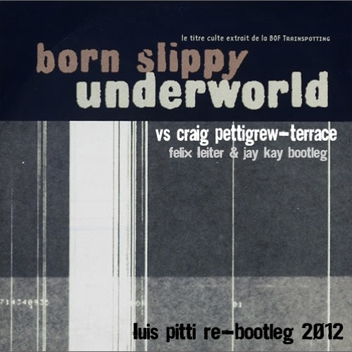 Underworld - Born Slippy vs Craig Pettigrew - Terrace (Felix Leiter & Jay Kay B) (Luis Pitti Re-Bootleg 2012)