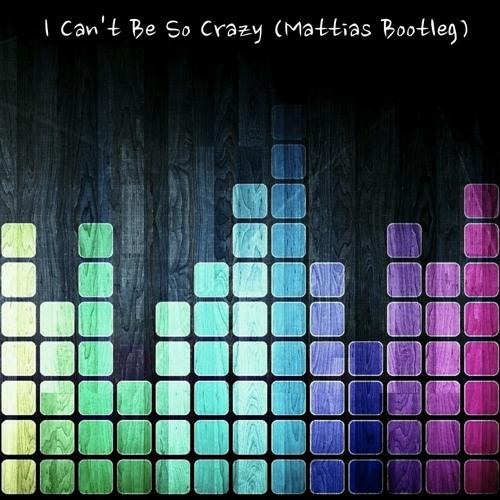 I Can't Be So Crazy (Mattias Bootleg)