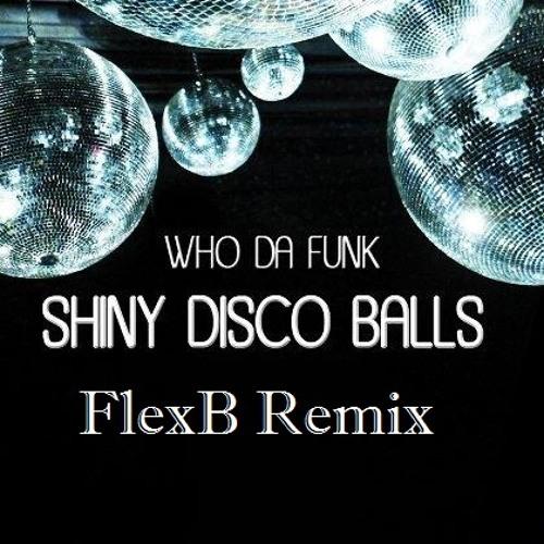 Who Da Funk - Shiny Disco Balls (FlexB Re-Fix Remix) !FREE DOWNLOAD! WAV*
