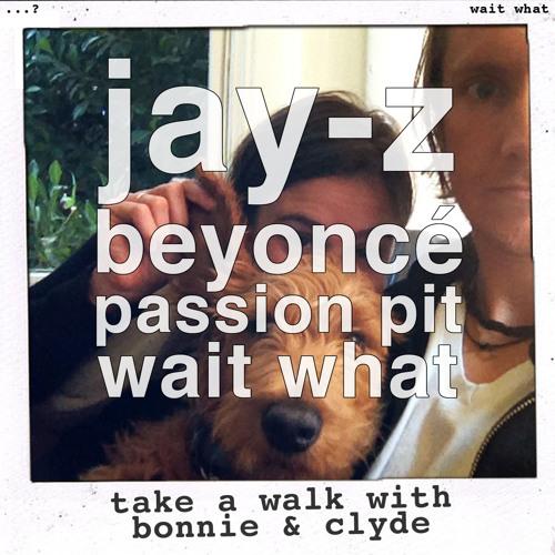 wait what - take a walk with bonnie & clyde (jay-z & beyoncé vs passion pit)