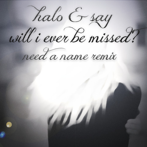Halo & Say - Will I Ever Be Missed? (Need a Name Remix)