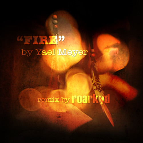 Fire by Yael Meyer (Roarkyd remix)