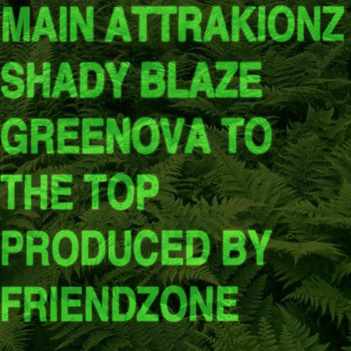 "MAIN ATTRAKIONZ + SHADY BLAZE - ""GREEN OVA TO THE TOP"" (PRODUCED BY FRIENDZONE)"