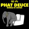 Phat Deuce  Bubble Di Sistem