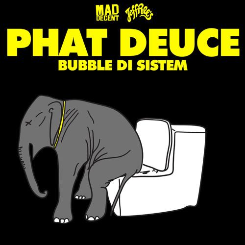 Phat Deuce- Bubble Di Sistem