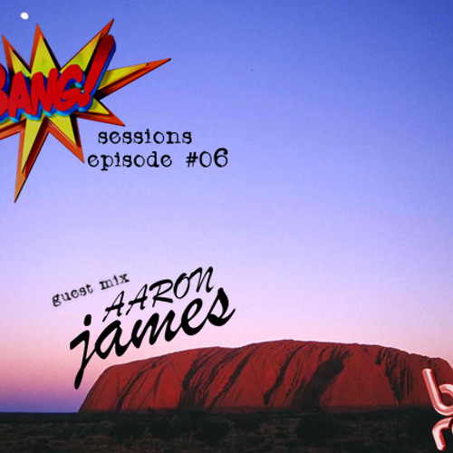 Bang!™ Sessions Podcast Episode #06 Guest Mix - Aaron James