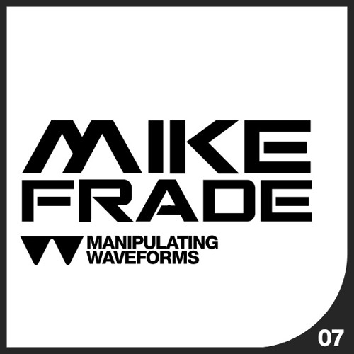 Mike Frade - Waveform Recordings Podcast Series - Manipulating Waveforms 07