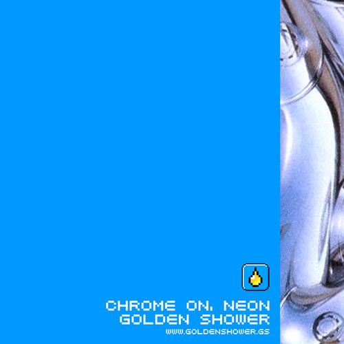 Golden Shower: Chrome On, Neon
