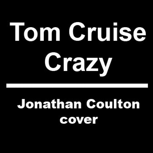 Tom Cruise Crazy (Jonathan Coulton cover)