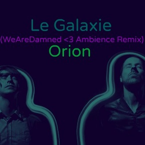 Le Galaxie - Orion (WeAreDamned <3 Ambience Remix)