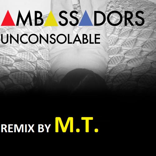 M.T. - Unconsolable (Ambassadors Remix)