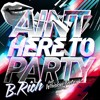 B. Rich - Ain't Here To Party (Breakdown Mix) (Party Poppers Rerub) mp3