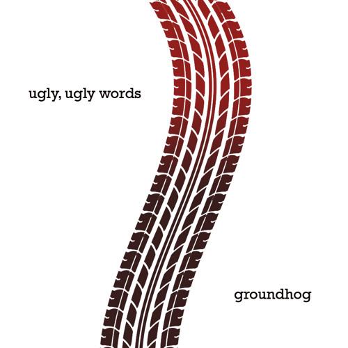 Ugly, Ugly Words- Groundhog