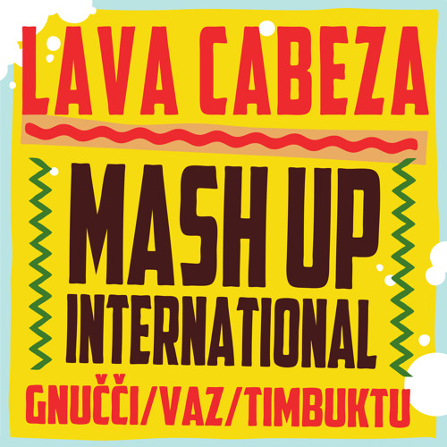 Mash Up International - Lava Cabeza (feat Gnucci, VAZ, Timbuktu)