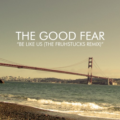 The Good Fear - Be Like Us (The Fruhstucks Remix)