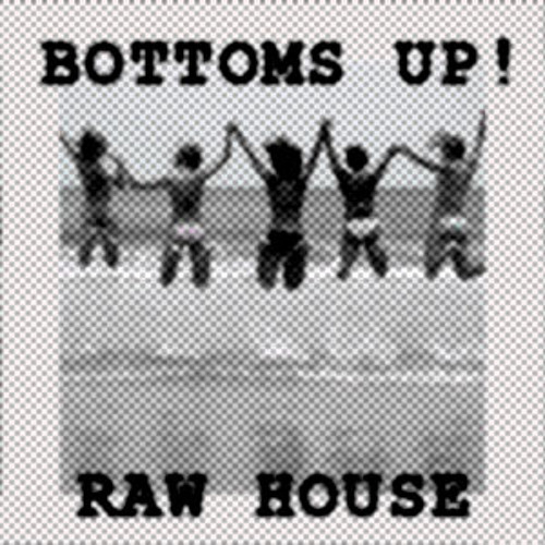 RAW HOUSE & BOTTOMS UP !