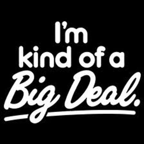 "I'm Kinda Of ""BIG DEAL"" WithOut A ""BIG DEAL"""