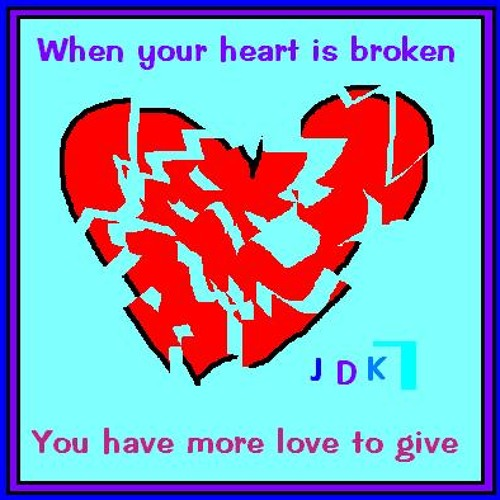 When your heart is broken ( You have more to share )