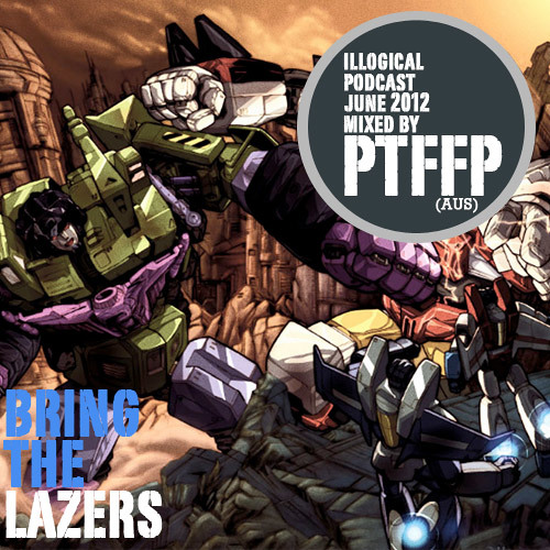 ILLOGICAL Podcast June 2012 - BRING THE LAZERS - Mixed by PTFFP