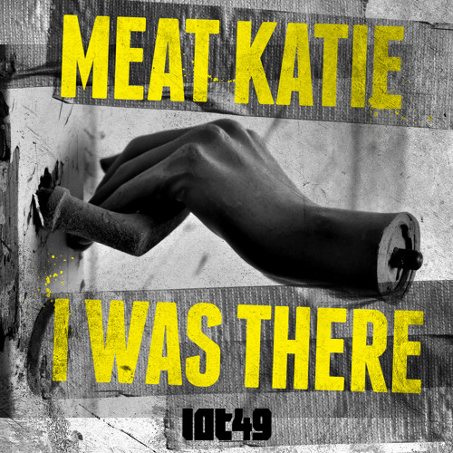 MEAT KATIE  'I Was There' - LOT49 - OUT NOW!!