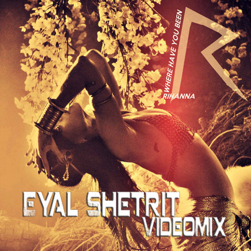 Rihanna - Where Have You Been (Eyal Shetrit VideoMix)