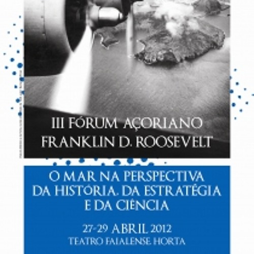 "III FRANKLIN D. ROOSEVELT AZOREAN FORUM. ""The Sea in History, Strategy and Sciences"""