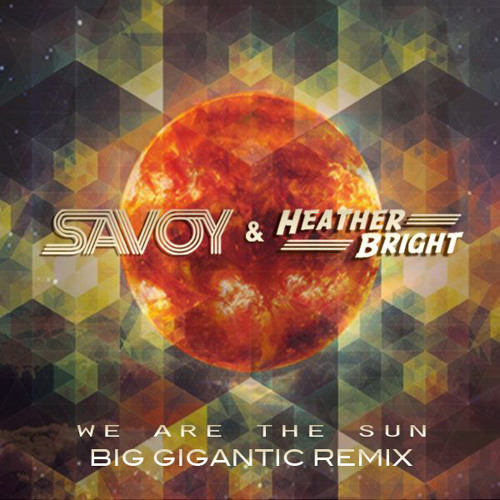 We Are The Sun by Savoy ft. Heather Bright (Big Gigantic Remix)